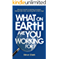 What on earth are you working for?: Discover secrets to winning in business, finding richer work, and living with a…