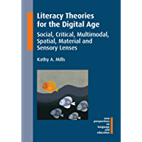 Literacy Theories for the Digital Age: Social, Critical, Multimodal, Spatial, Material and Sensory Lenses (New Perspectives on Language and Education Book 45)