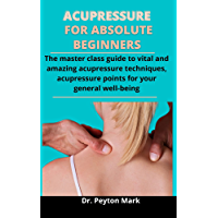 Acupressure For Absolute Beginners: The Master Class Guide To Vital And Amazing Acupressure Techniques, Acupressure…