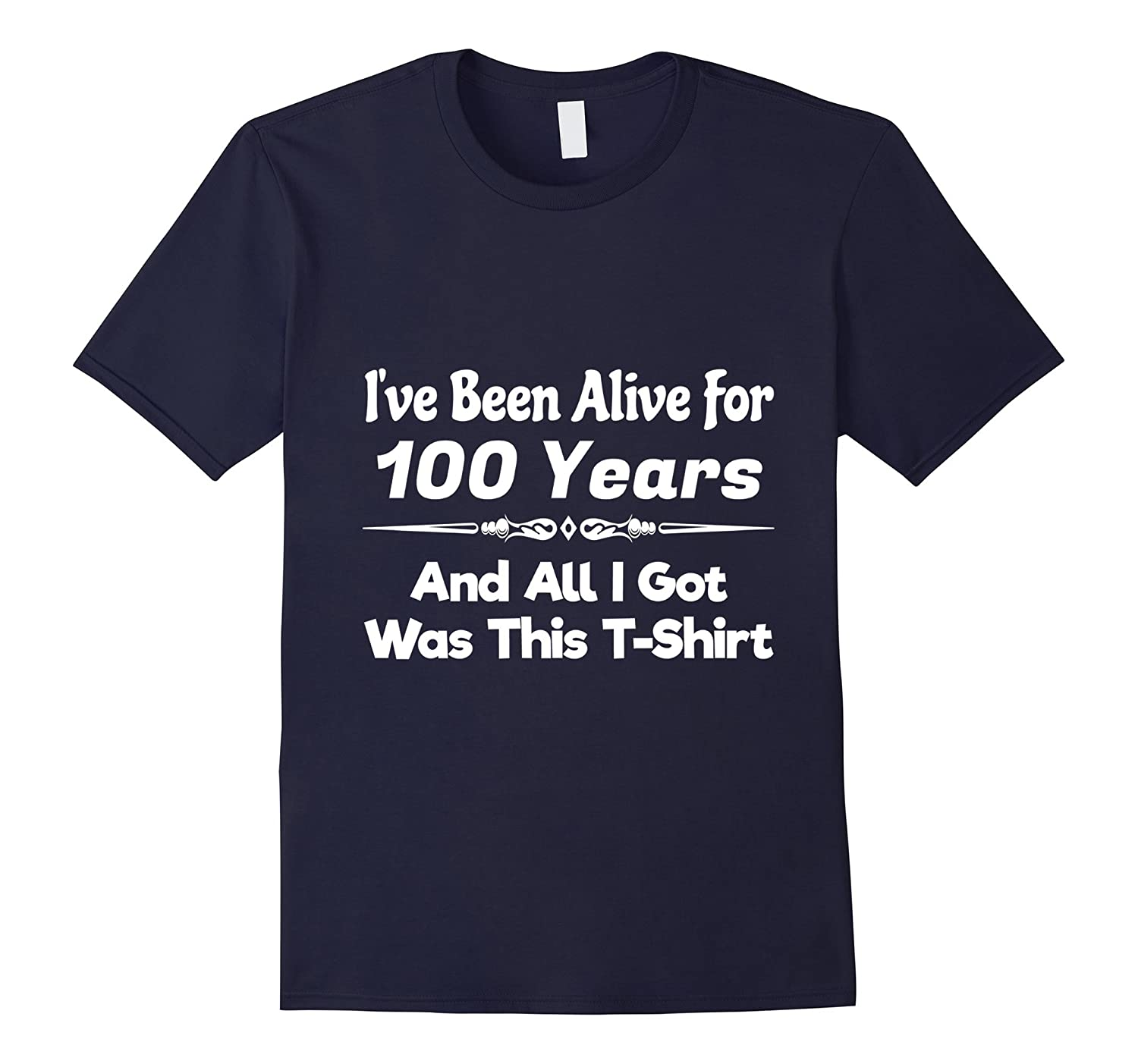 100th Birthday Alive 100 Years  All I Got Was This Shirt-TH