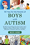 101 Tips for the Parents of Boys with Autism: The Most Crucial Things You Need to Know About Diagnosis, Doctors, Schools…