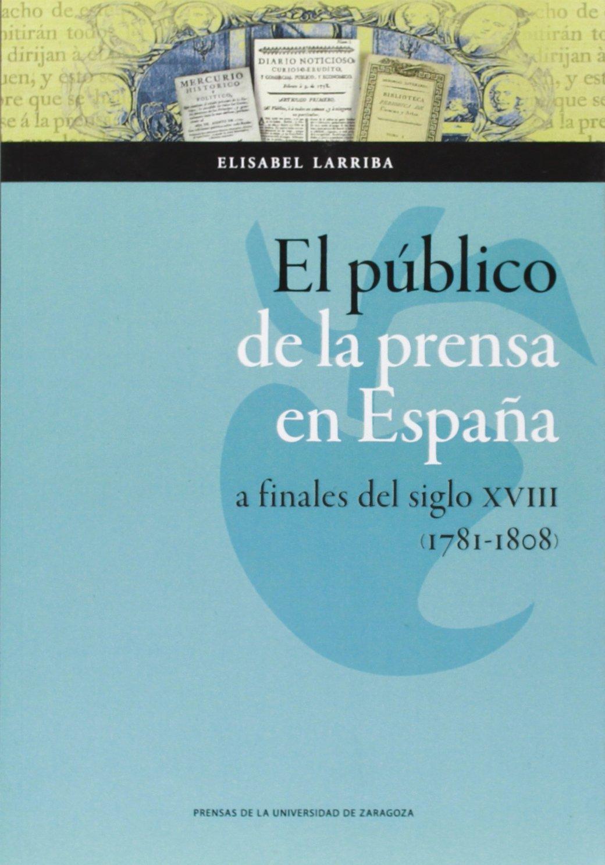 Público de la prensa en España a finales de siglo XVIII 1781-1808 , el Ciencias Sociales: Amazon.es: Elisabel Larriba: Libros