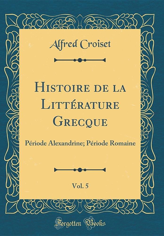 Download Histoire de la Littérature Grecque, Vol. 5: Période Alexandrine; Période Romaine (Classic Reprint) (French Edition) pdf