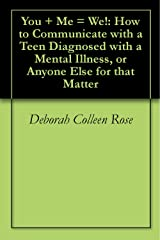 You + Me = We!: How to Communicate with a Teen Diagnosed with a Mental Illness, or Anyone Else for that Matter Kindle Edition