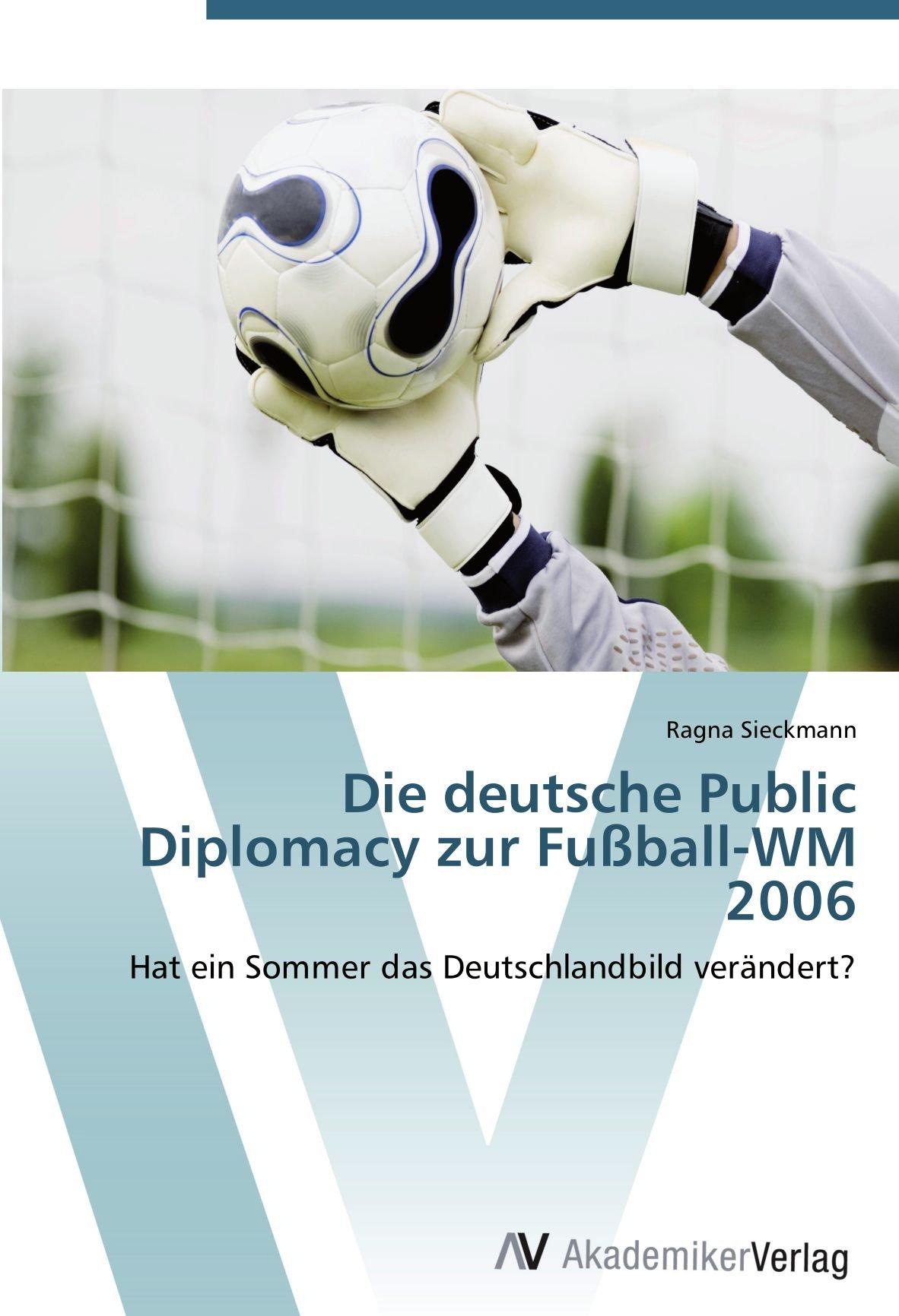 Die deutsche Public Diplomacy zur Fußball-WM 2006: Hat ein Sommer das Deutschlandbild verändert?