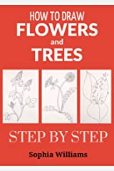 How to Draw Flowers and Trees: Easy Step-by-Step Drawing Tutorials For Kids, Adults and Beginners Kindle Edition