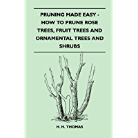 Pruning Made Easy - How To Prune Rose Trees, Fruit Trees And Ornamental Trees And Shrubs (English Edition)