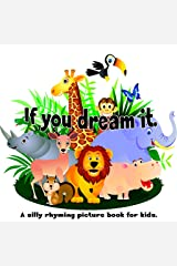If You Dream It. A Silly Rhyming Picture Book for Kids. Kindle Edition