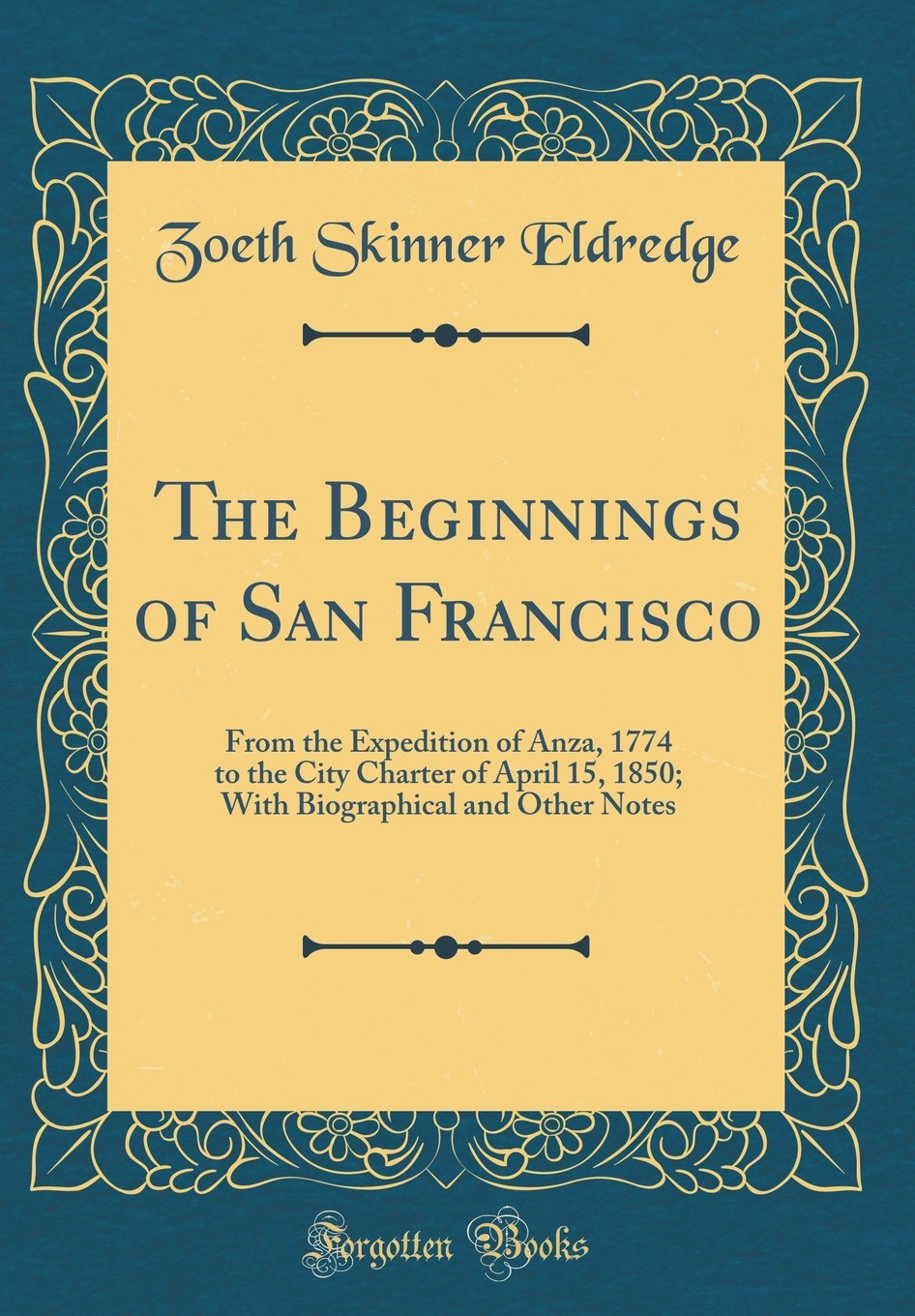 The Beginnings of San Francisco: From the Expedition of Anza, 1774 to the City Charter of April 15, 1850; With Biographical and Other Notes (Classic Reprint) PDF