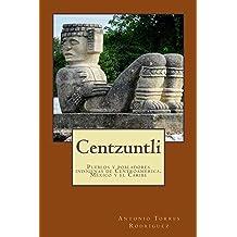 Centzuntli: Pueblos y Pobladores Indígenas de Centroamérica, México y el Caribe (Spanish Edition) Jun 12, 2015