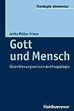 Gott und Mensch: Orientierungswissen Anthropologie (Theologie elementar)