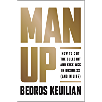 Man Up: How to Cut the Bullsh!t and Kick @ss in Business (and in Life) (English Edition)