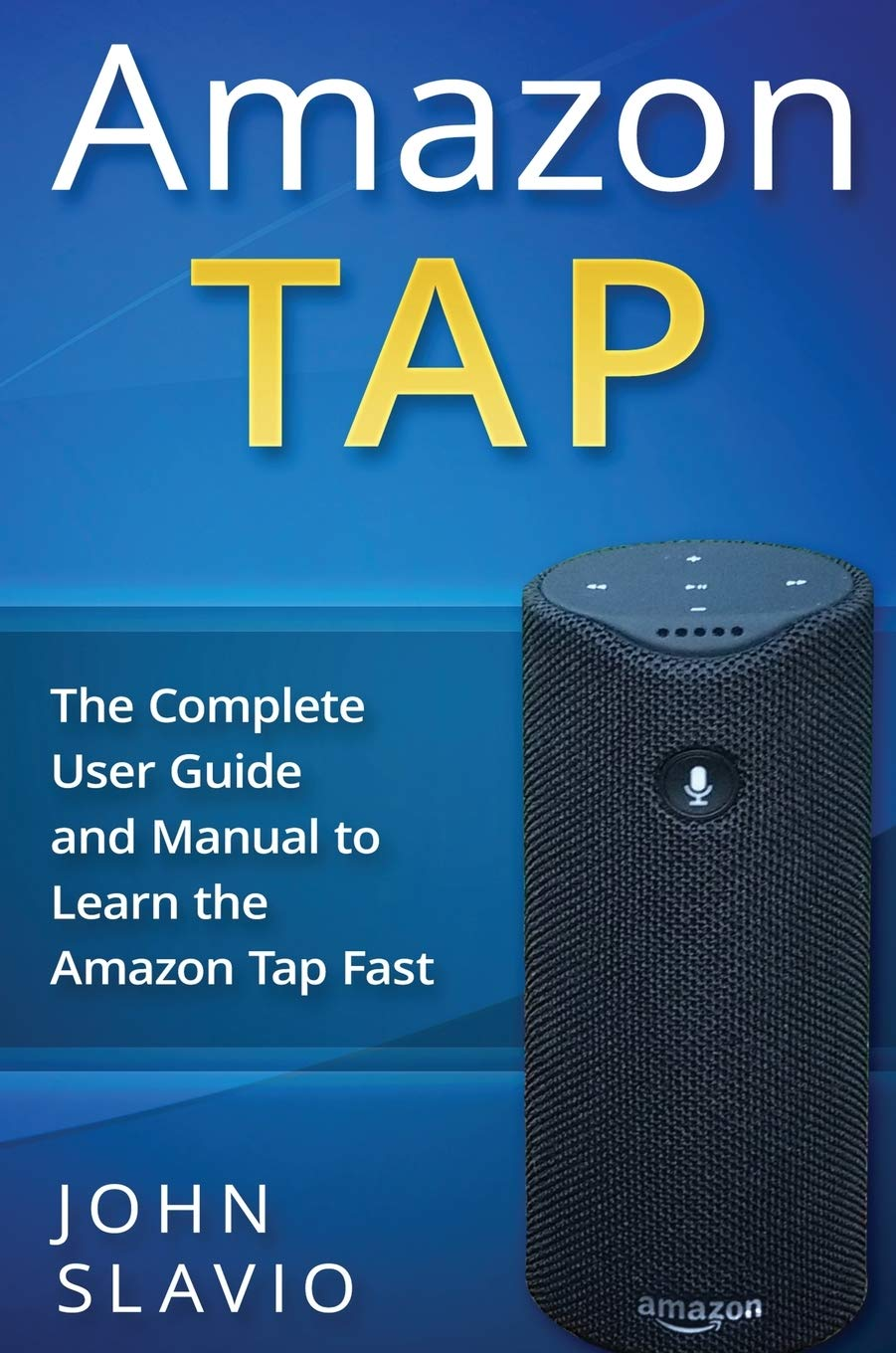 Amazon Tap: The Complete User Guide and Manual to Learn the Amazon