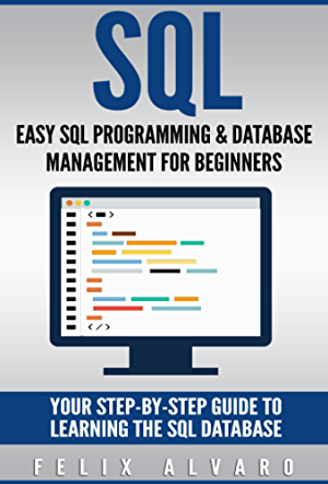 SQL: Easy SQL Programming & Database Management For Beginners; Your Step-By-Step Guide To Learning The SQL Database (SQL Series Book 1)
