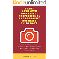 START YOUR OWN SUCCESSFUL PROFESSIONAL PHOTOGRAPHY BUSINESS IN 30 DAYS: A Step By Step Beginner's Guide To Make Money Online With Your Professional Photography