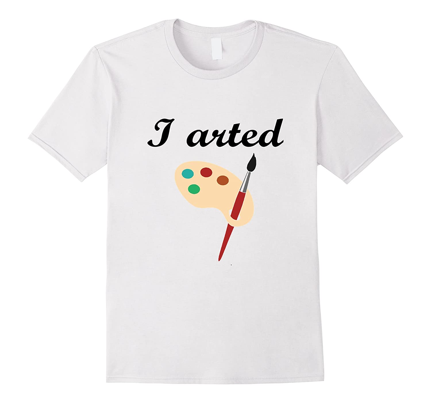 I Arted Shirt Funny Artists Art Teacher T-Shirt-TD