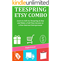 TEESPRING ETSY COMBO: Learn to Sell via Teespring & Etsy and Make a Full-Time Income as a New Internet Entrepreneur