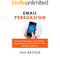 Email Persuasion: Captivate and Engage Your Audience, Build Authority and Generate More Sales With Email Marketing