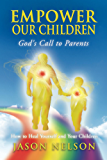 Empower Our Children: God's Call to Parents, How to Heal Yourself and Your Children