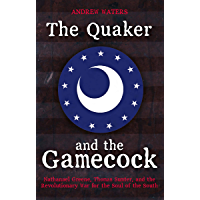 The Quaker and the Gamecock: Nathanael Greene, Thomas Sumter, and the Revolutionary War for the Soul of the South…