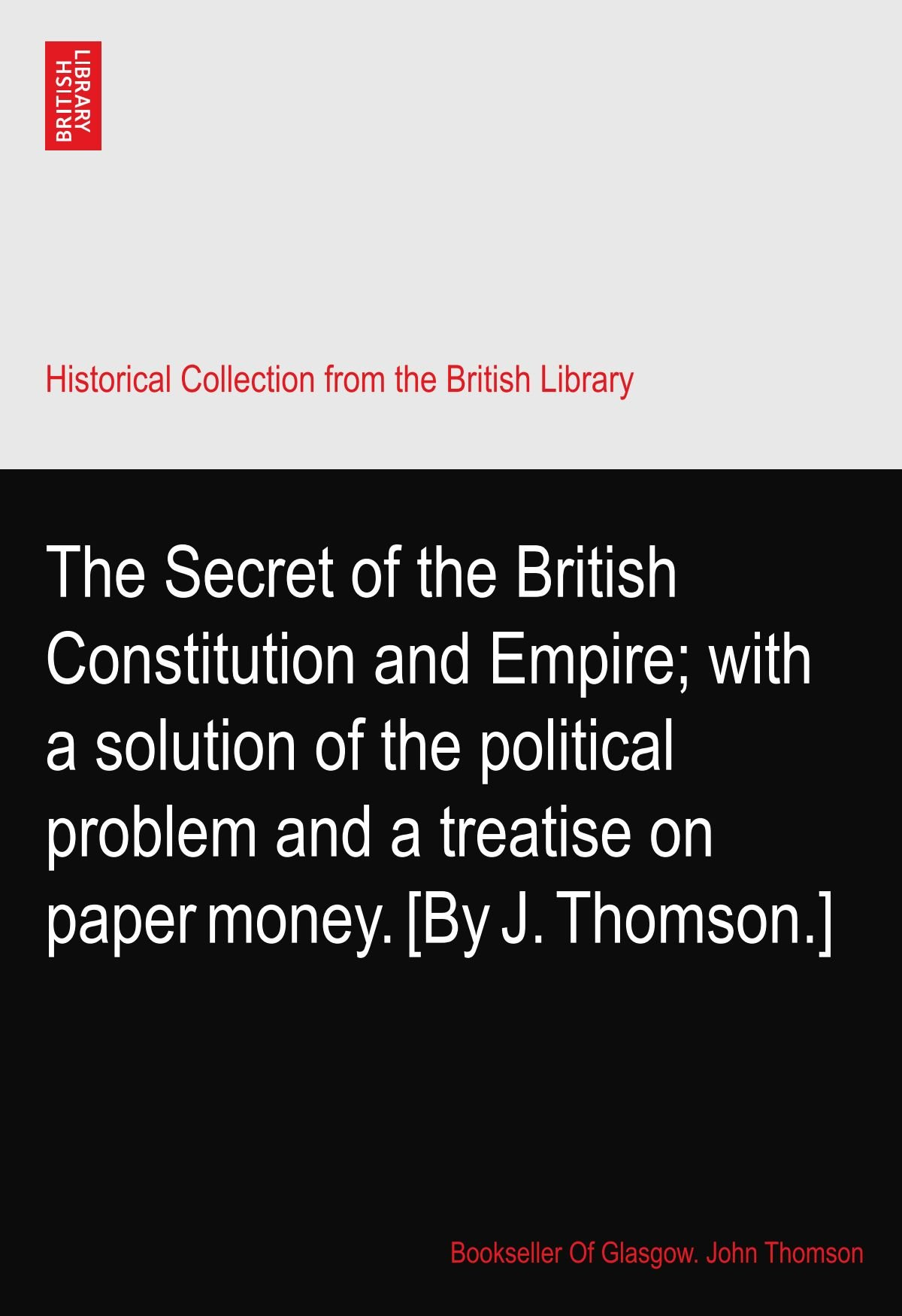 The Secret of the British Constitution and Empire; with a solution of the political problem and a treatise on paper money. [By J. Thomson.] pdf epub