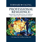 Forward-Facing(R) Professional Resilience: Prevention and Resolution of Burnout, Toxic Stress and Compassion Fatigue