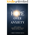 Hope over Anxiety: How to smash crippling anxiety and live the life you will love!