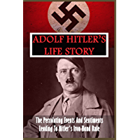 Adolf Hitler's Life Story: The Percolating Events And Sentiments Leading To Hitler's Iron Hand Rule: Nazism And The Rise…
