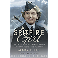 A Spitfire Girl: One of the World's Greatest Female ATA Ferry Pilots Tells Her Story