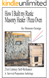 How I Built my Rustic Masonry Heater / Pizza Oven (21st Century Self Reliance: A Survival Preparation Book 3)