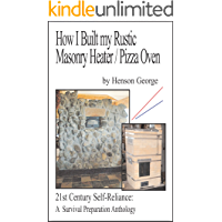 How I Built my Rustic Masonry Heater/Pizza Oven (21st Century Self Reliance: A Survival Preparation Book 3)