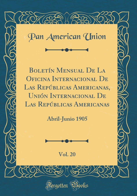 Boletín Mensual De La Oficina Internacional De Las Repúblicas Americanas, Unión Internacional De Las Repúblicas Americanas, Vol. 20: Abril-Junio 1905 (Classic Reprint) pdf epub