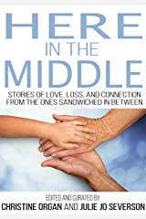 Here in the Middle: Stories of Love, Loss, and Connection from the Ones Sandwiched in Between Kindle Edition