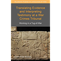 Translating Evidence and Interpreting Testimony at a War Crimes Tribunal: Working in a Tug-of-War (Palgrave Studies in Languages at War)