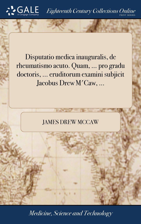Download Disputatio Medica Inauguralis, de Rheumatismo Acuto. Quam, ... Pro Gradu Doctoris, ... Eruditorum Examini Subjicit Jacobus Drew m'Caw, ... (Latin Edition) pdf