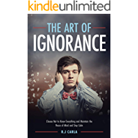 The Art of Ignorance: Choose Not to Know Everything and Maintain the Peace of Mind and Stay Calm