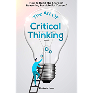 The Art Of Critical Thinking: How To Build The Sharpest Reasoning Possible For Yourself