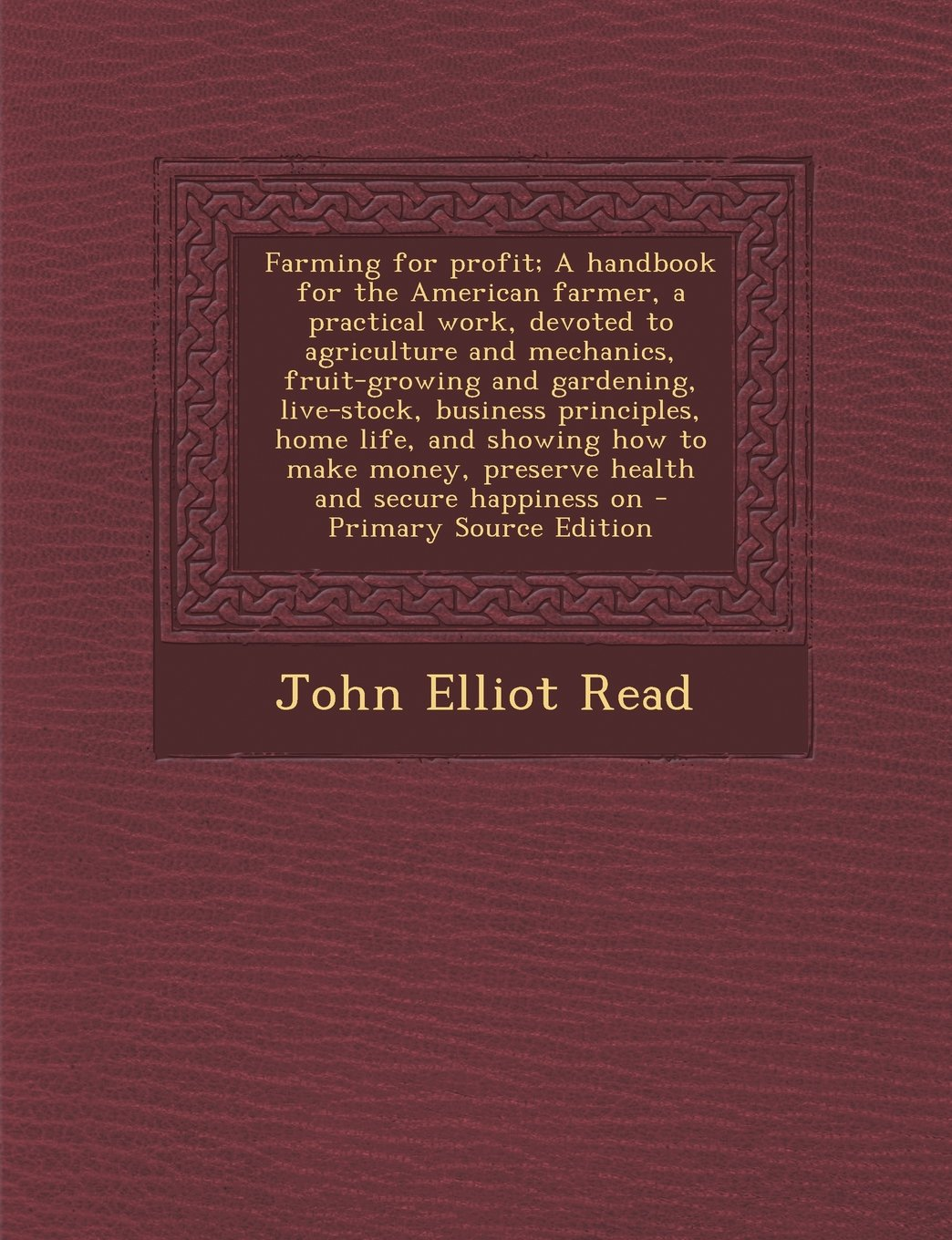 Farming for Profit; A Handbook for the American Farmer, a Practical Work, Devoted to Agriculture and Mechanics, Fruit-Growing and Gardening, Live-Stoc PDF