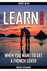 Learn French when you want to get a French lover (4 hours 53 minutes) - Vol 1  (+ AUDIO): Listen and repeat hundreds of French phrases with their English translation Kindle Edition