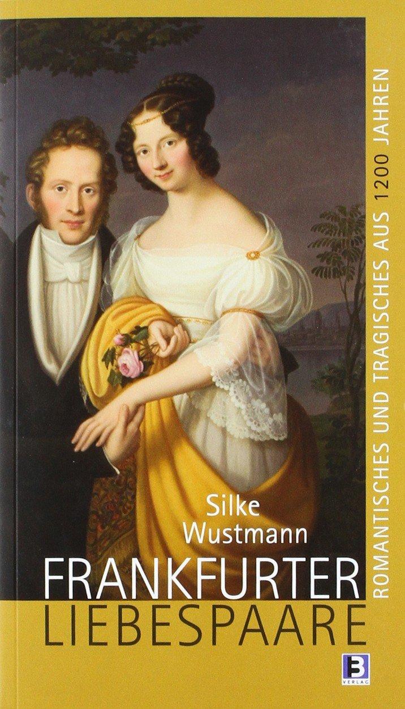 Frankfurter Liebespaare: Romantisches und Tragisches aus 1200 Jahren Stadtgeschichte