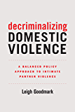 Decriminalizing Domestic Violence: A Balanced Policy Approach to Intimate Partner Violence (Gender and Justice Book 7)