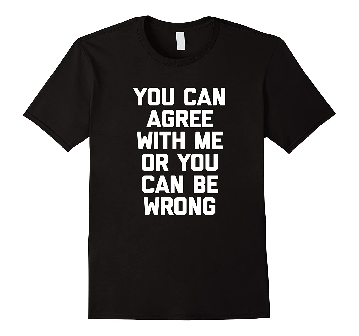 You Can Agree With Me Or You Can Be Wrong T-Shirt funny tee-TH