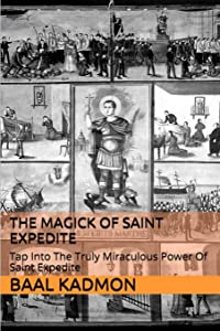 The Magick of Saint Expedite: Tap into the Truly Miraculous Power of Saint Expedite (Magick of the Saints) (Volume 2)