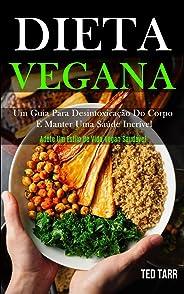 Dieta Vegana: Um guia para desintoxicação do corpo e manter uma saúde incrível (Adote um estilo de vida vegan saudável)