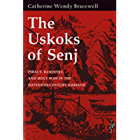 The Uskoks of Senj: Piracy, Banditry, and Holy War in the Sixteenth-Century Adriatic