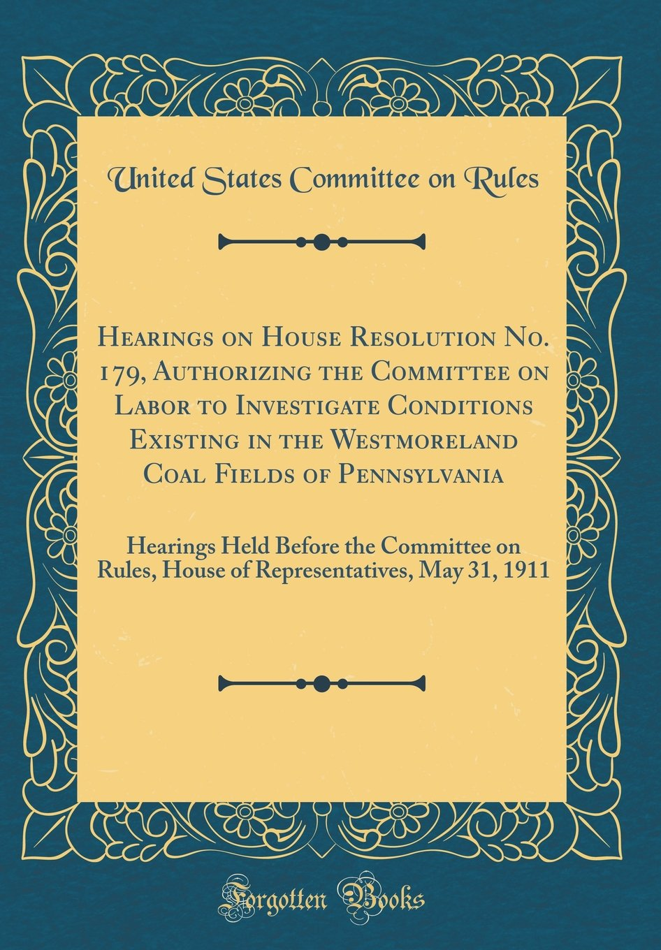 Read Online Hearings on House Resolution No. 179, Authorizing the Committee on Labor to Investigate Conditions Existing in the Westmoreland Coal Fields of ... Rules, House of Representatives, May 31, 1911 pdf epub