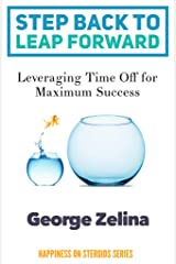Step Back to Leap Forward: Leveraging Time Off for Maximum Success (Happiness on Steroids Series) Kindle Edition