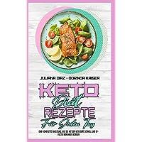 Keto Diät Rezepte Für Jeden Tag: Eine Komplette Anleitung, Wie Sie Mit Der Keto-Diät Schnell Und Effektiv Abnehmen…