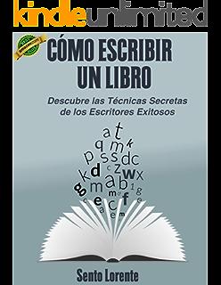 Cómo Escribir un Libro.: Las Técnicas Secretas de los Escritores Exitosos. (