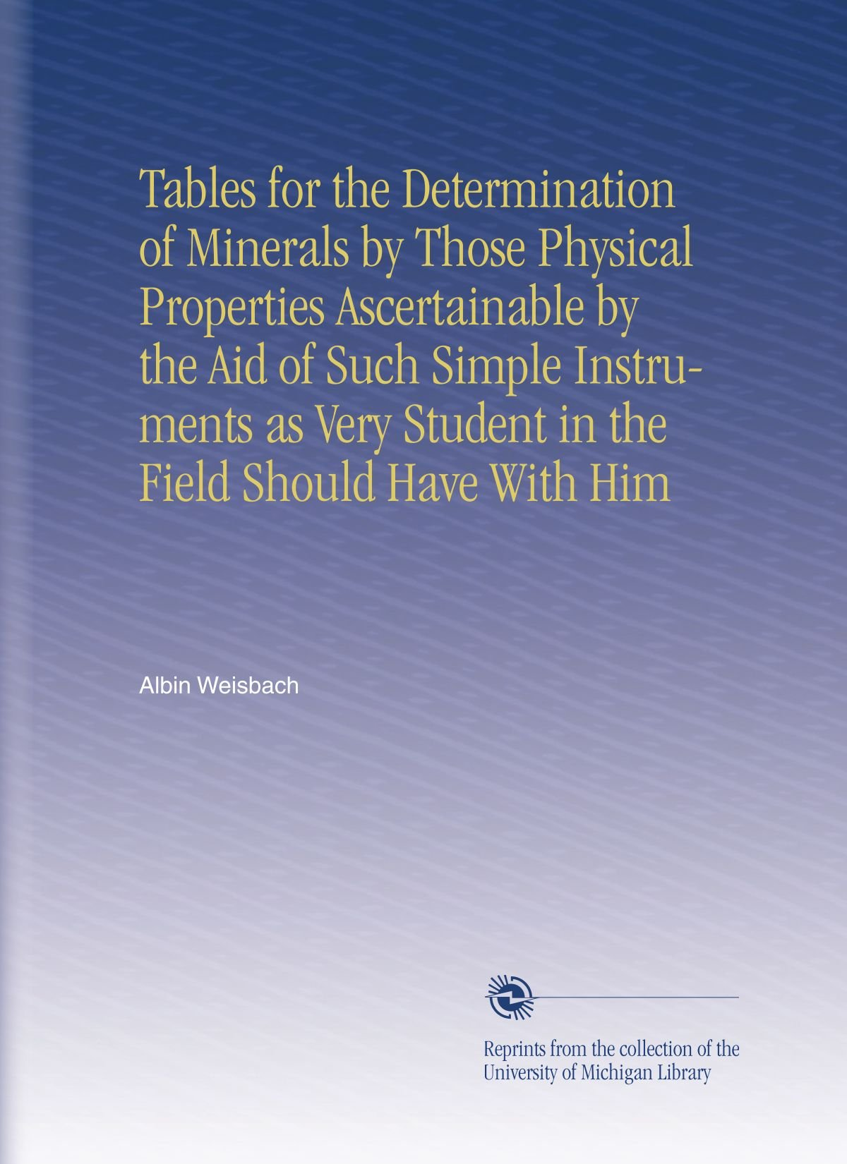 Tables for the Determination of Minerals by Those Physical Properties Ascertainable by the Aid of Such Simple Instruments as Very Student in the Field Should Have With Him ebook